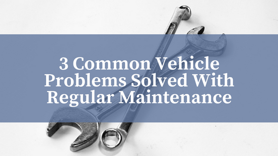 3 Common Vehicle Problems Solved With Regular Maintenance